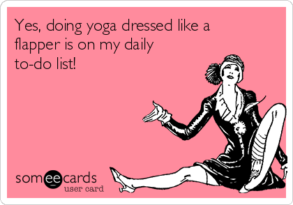 on a pink background there is an old fashioned illustratoion of a flapper girl sat with her leg at an awkward angle. Caption reads: es, doing yoga dressed like a flapper is on my daily to do list!